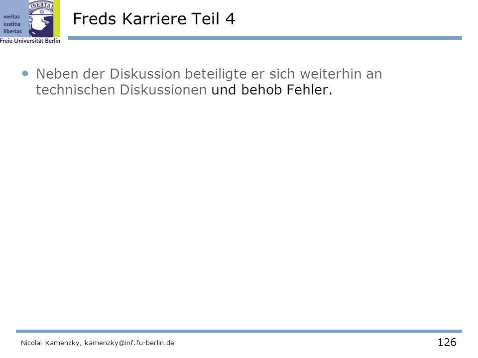 126 Nicolai Kamenzky, kamenzky@inf.fu-berlin.de Freds Karriere Teil 4 Neben der Diskussion beteiligte er sich weiterhin an technischen Diskussionen und behob Fehler.
