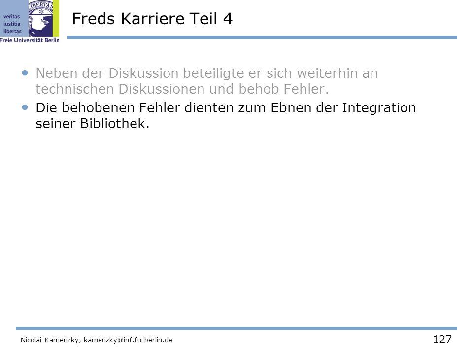 127 Nicolai Kamenzky, kamenzky@inf.fu-berlin.de Freds Karriere Teil 4 Neben der Diskussion beteiligte er sich weiterhin an technischen Diskussionen und behob Fehler.
