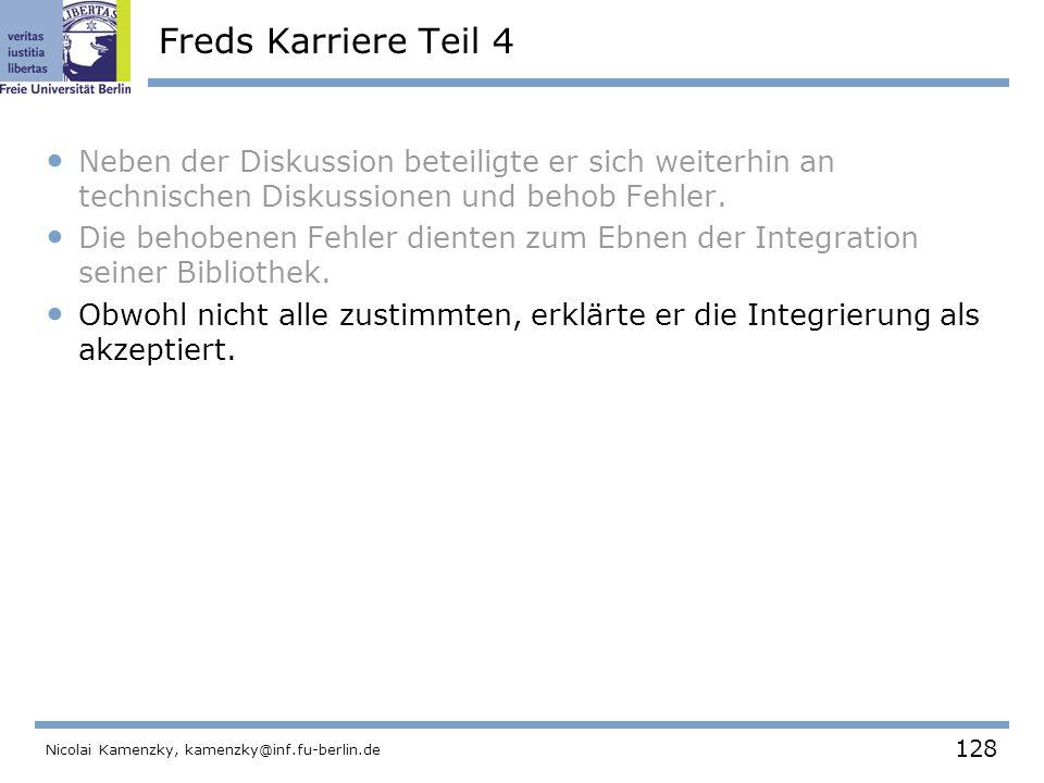 128 Nicolai Kamenzky, kamenzky@inf.fu-berlin.de Freds Karriere Teil 4 Neben der Diskussion beteiligte er sich weiterhin an technischen Diskussionen und behob Fehler.