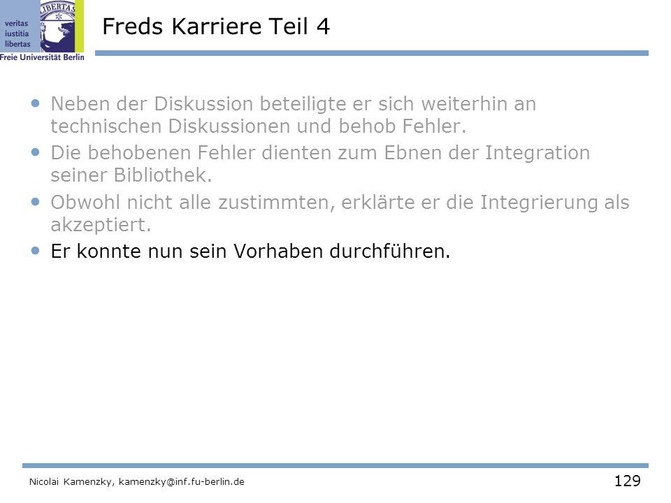 129 Nicolai Kamenzky, kamenzky@inf.fu-berlin.de Freds Karriere Teil 4 Neben der Diskussion beteiligte er sich weiterhin an technischen Diskussionen und behob Fehler.