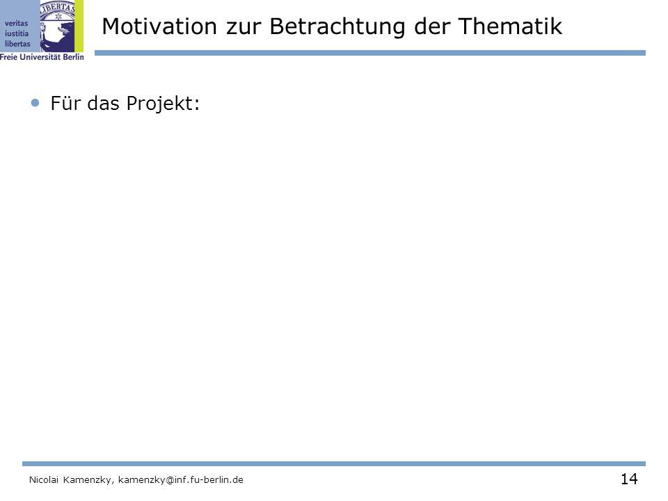 14 Nicolai Kamenzky, kamenzky@inf.fu-berlin.de Motivation zur Betrachtung der Thematik Für das Projekt: