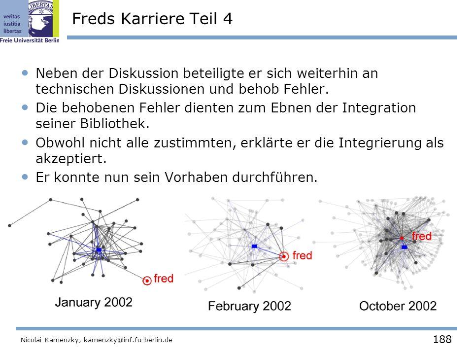 188 Nicolai Kamenzky, kamenzky@inf.fu-berlin.de Freds Karriere Teil 4 Neben der Diskussion beteiligte er sich weiterhin an technischen Diskussionen und behob Fehler.