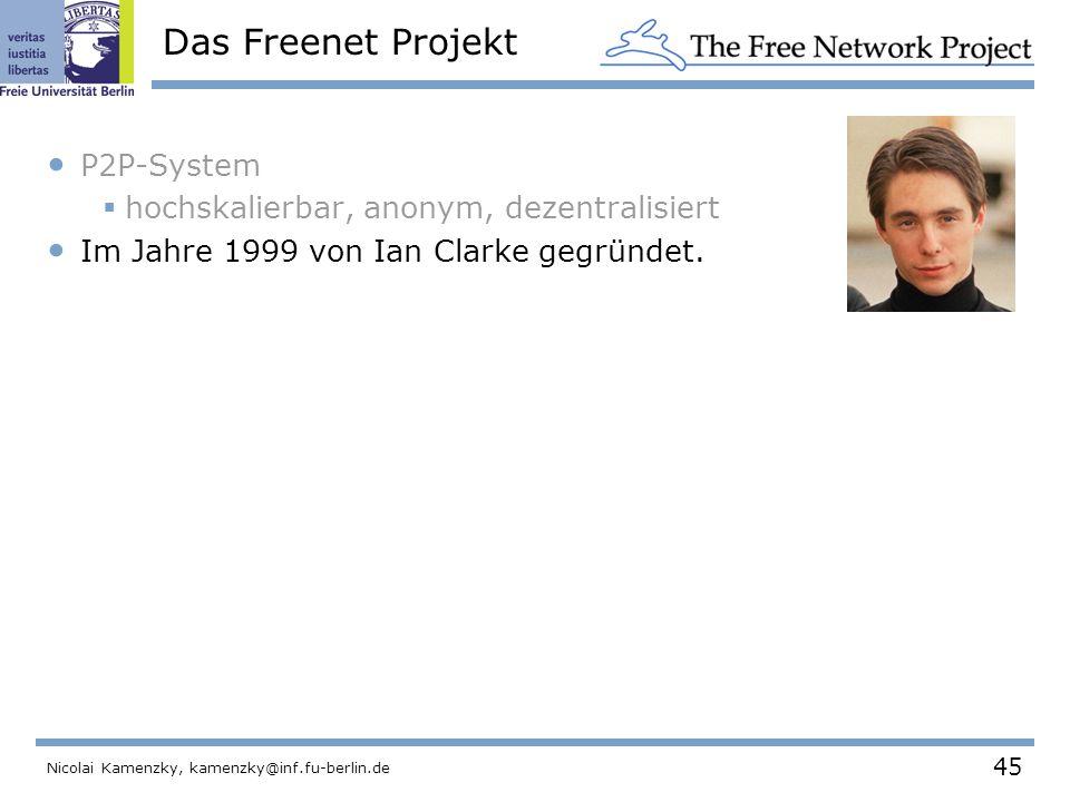 45 Nicolai Kamenzky, kamenzky@inf.fu-berlin.de Das Freenet Projekt P2P-System  hochskalierbar, anonym, dezentralisiert Im Jahre 1999 von Ian Clarke gegründet.