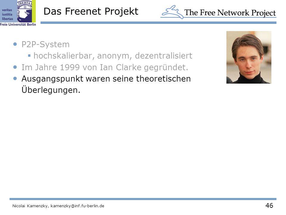 46 Nicolai Kamenzky, kamenzky@inf.fu-berlin.de Das Freenet Projekt P2P-System  hochskalierbar, anonym, dezentralisiert Im Jahre 1999 von Ian Clarke gegründet.