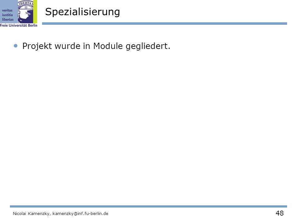 48 Nicolai Kamenzky, kamenzky@inf.fu-berlin.de Spezialisierung Projekt wurde in Module gegliedert.
