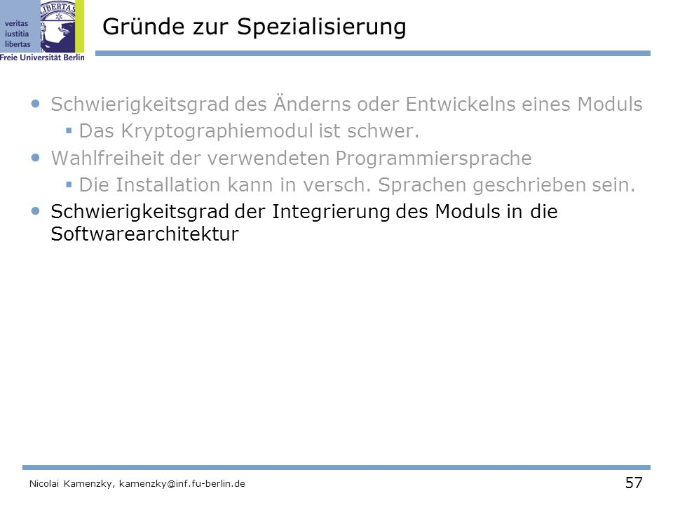57 Nicolai Kamenzky, kamenzky@inf.fu-berlin.de Gründe zur Spezialisierung Schwierigkeitsgrad des Änderns oder Entwickelns eines Moduls  Das Kryptographiemodul ist schwer.