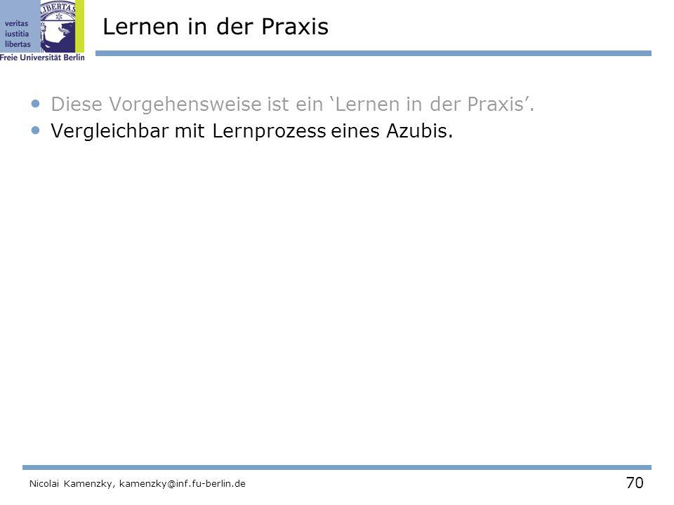 70 Nicolai Kamenzky, kamenzky@inf.fu-berlin.de Lernen in der Praxis Diese Vorgehensweise ist ein 'Lernen in der Praxis'.