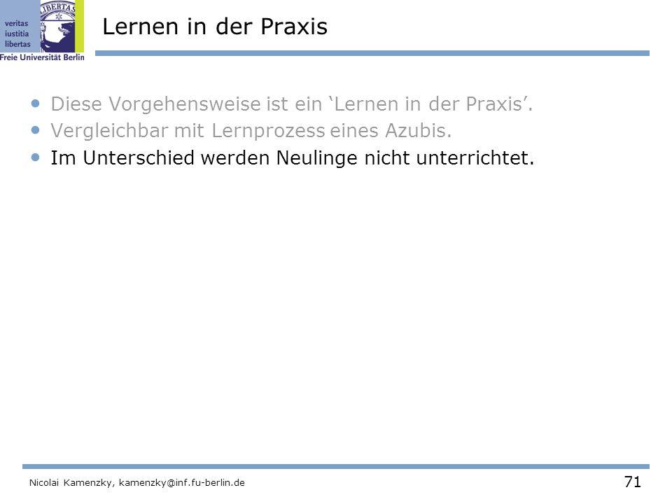 71 Nicolai Kamenzky, kamenzky@inf.fu-berlin.de Lernen in der Praxis Diese Vorgehensweise ist ein 'Lernen in der Praxis'.