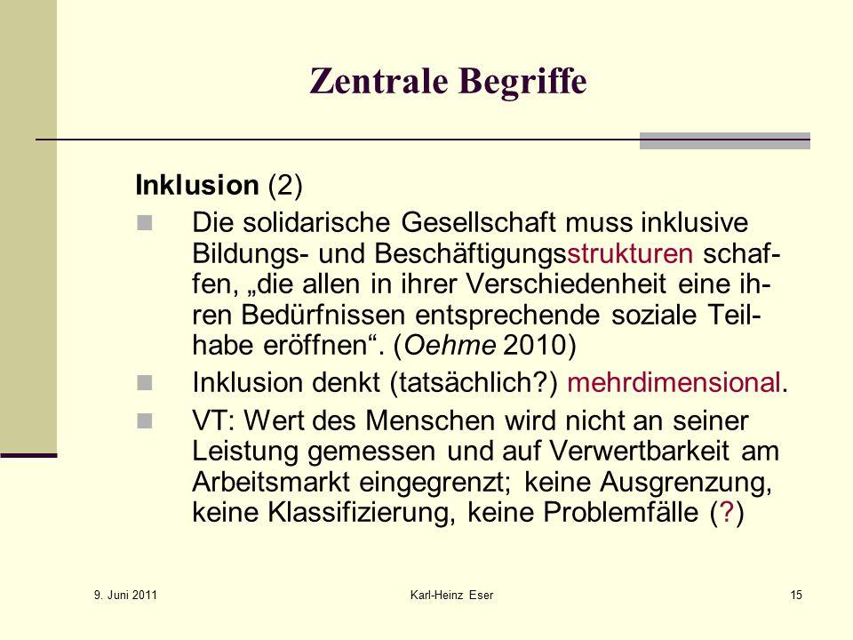 9. Juni 2011 Karl-Heinz Eser15 Zentrale Begriffe Inklusion (2) Die solidarische Gesellschaft muss inklusive Bildungs- und Beschäftigungsstrukturen sch