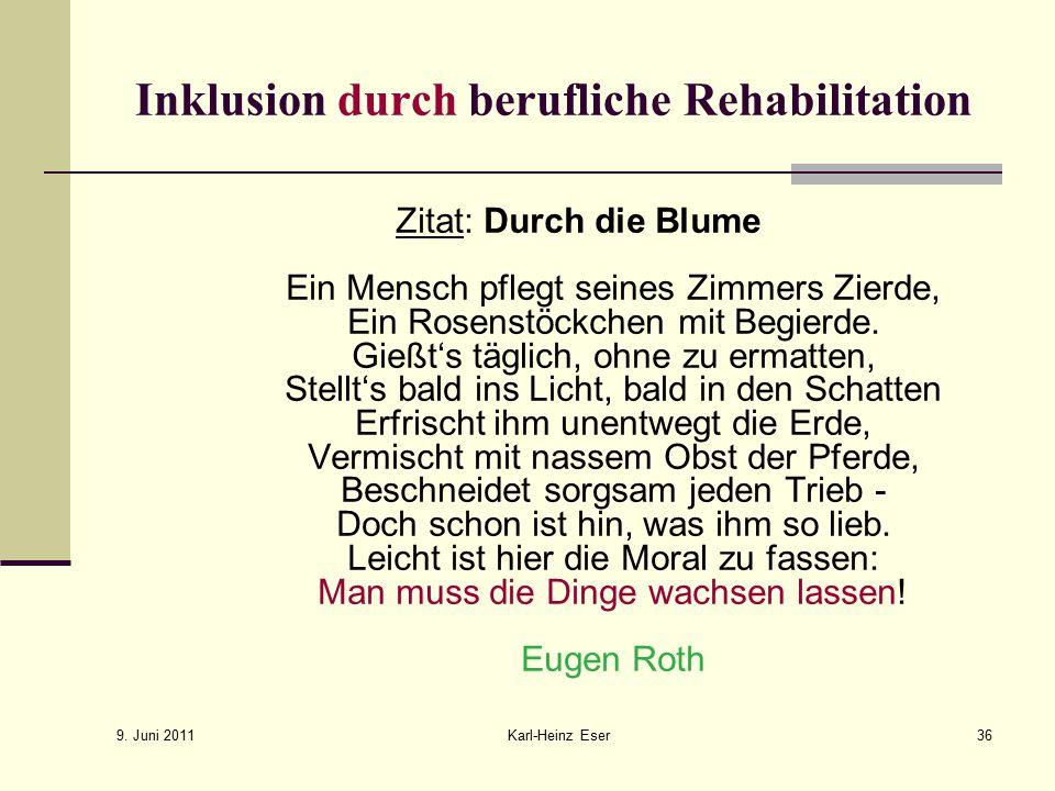 9. Juni 2011 Karl-Heinz Eser36 Inklusion durch berufliche Rehabilitation Zitat: Durch die Blume Ein Mensch pflegt seines Zimmers Zierde, Ein Rosenstöc