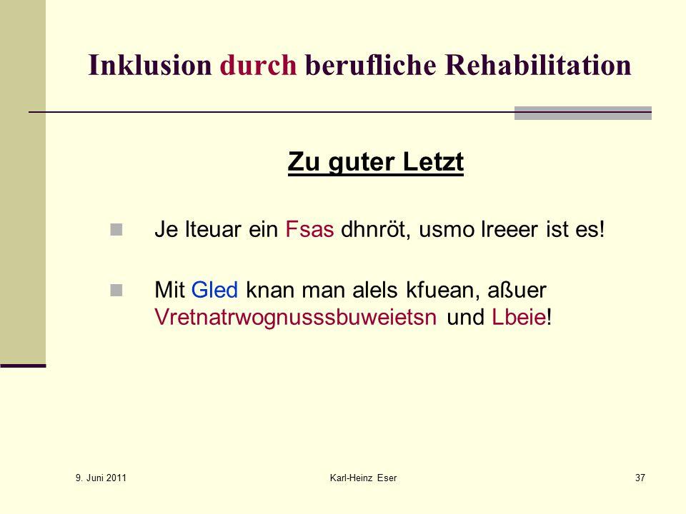 9. Juni 2011 Karl-Heinz Eser37 Inklusion durch berufliche Rehabilitation Zu guter Letzt Je lteuar ein Fsas dhnröt, usmo lreeer ist es! Mit Gled knan m