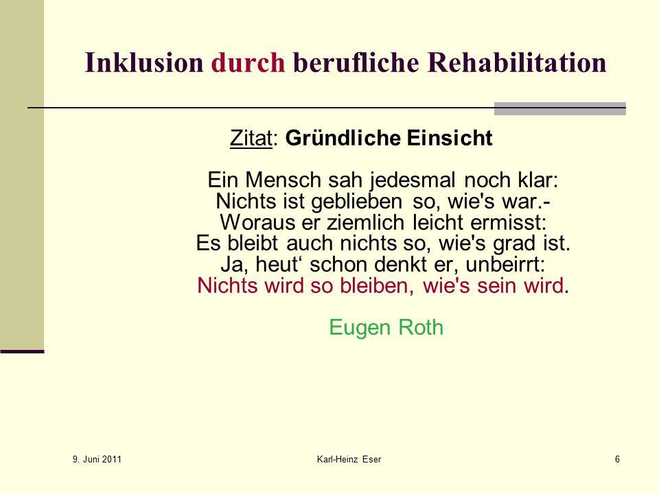 9. Juni 2011 Karl-Heinz Eser6 Inklusion durch berufliche Rehabilitation Zitat: Gründliche Einsicht Ein Mensch sah jedesmal noch klar: Nichts ist gebli
