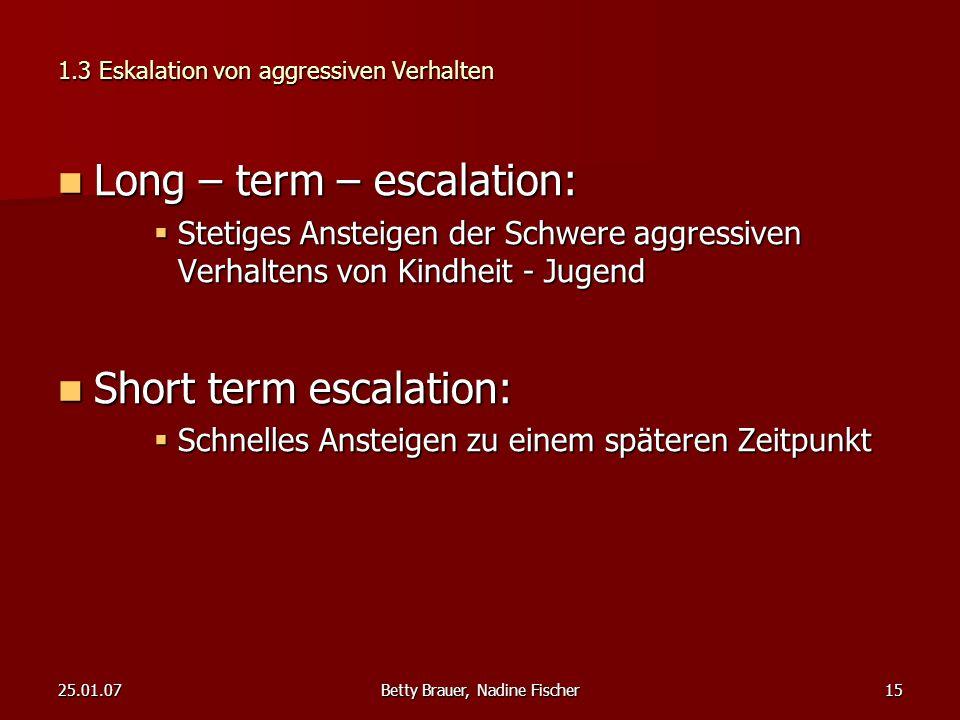 25.01.07Betty Brauer, Nadine Fischer15 1.3 Eskalation von aggressiven Verhalten Long – term – escalation: Long – term – escalation:  Stetiges Ansteig