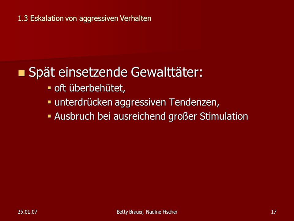 25.01.07Betty Brauer, Nadine Fischer17 1.3 Eskalation von aggressiven Verhalten Spät einsetzende Gewalttäter: Spät einsetzende Gewalttäter:  oft über