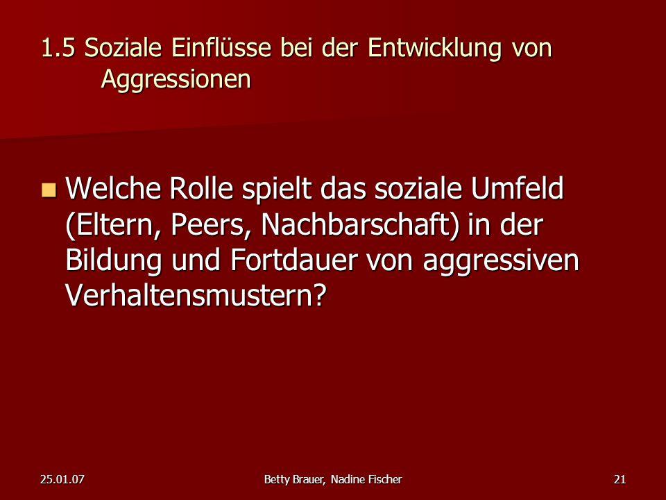 25.01.07Betty Brauer, Nadine Fischer21 1.5 Soziale Einflüsse bei der Entwicklung von Aggressionen Welche Rolle spielt das soziale Umfeld (Eltern, Peer