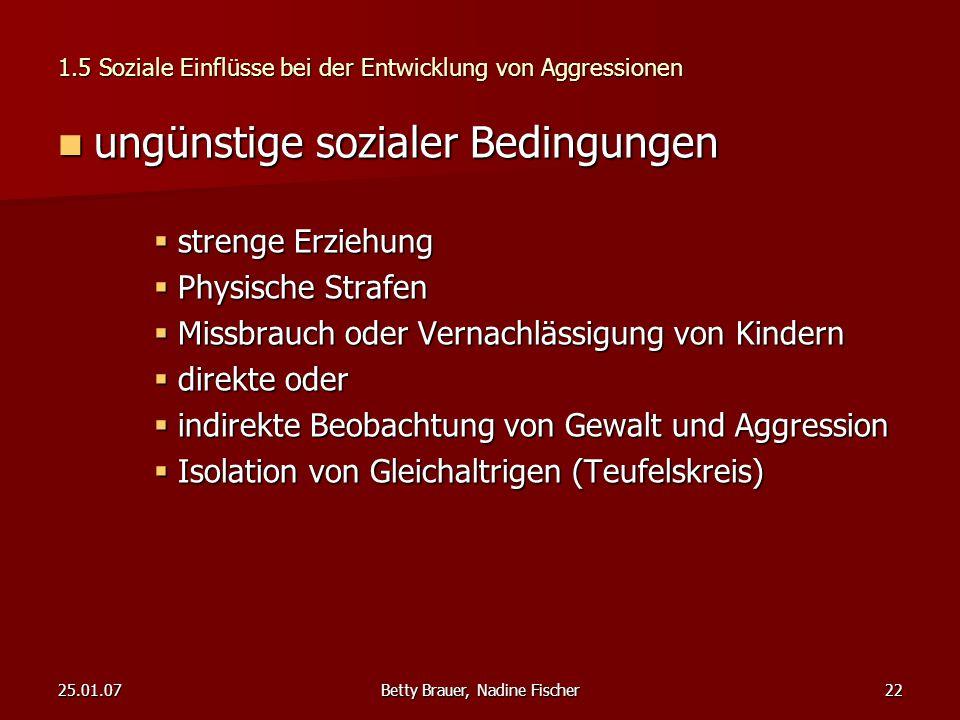 25.01.07Betty Brauer, Nadine Fischer22 1.5 Soziale Einflüsse bei der Entwicklung von Aggressionen ungünstige sozialer Bedingungen ungünstige sozialer