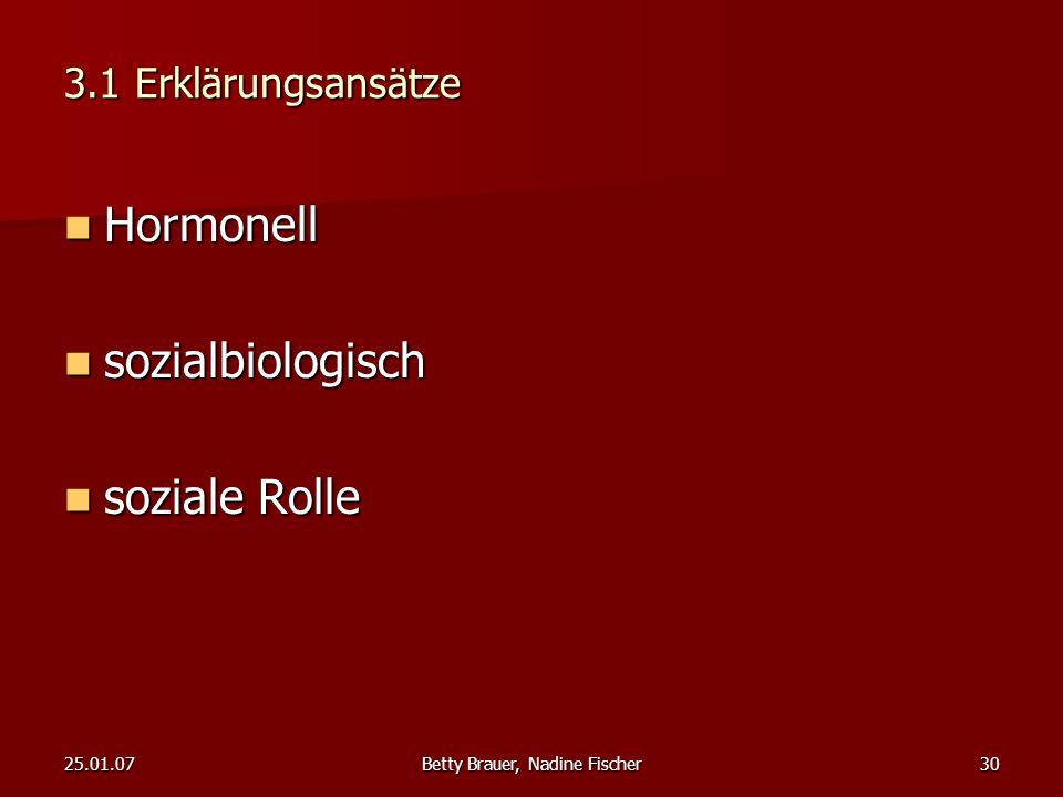 25.01.07Betty Brauer, Nadine Fischer30 3.1 Erklärungsansätze Hormonell Hormonell sozialbiologisch sozialbiologisch soziale Rolle soziale Rolle