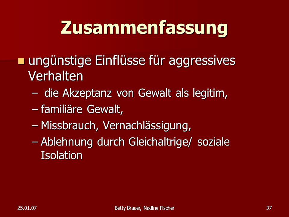 25.01.07Betty Brauer, Nadine Fischer37 Zusammenfassung ungünstige Einflüsse für aggressives Verhalten ungünstige Einflüsse für aggressives Verhalten –