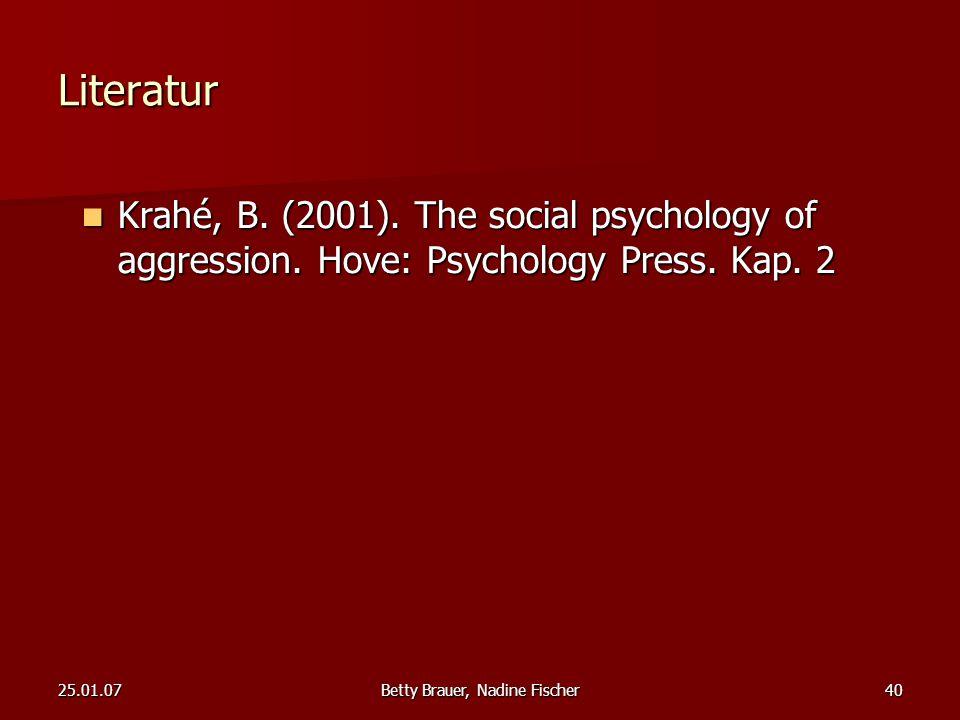 25.01.07Betty Brauer, Nadine Fischer40 Literatur Krahé, B. (2001). The social psychology of aggression. Hove: Psychology Press. Kap. 2 Krahé, B. (2001