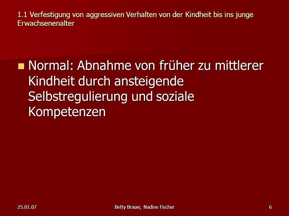 25.01.07Betty Brauer, Nadine Fischer6 1.1 Verfestigung von aggressiven Verhalten von der Kindheit bis ins junge Erwachsenenalter Normal: Abnahme von f