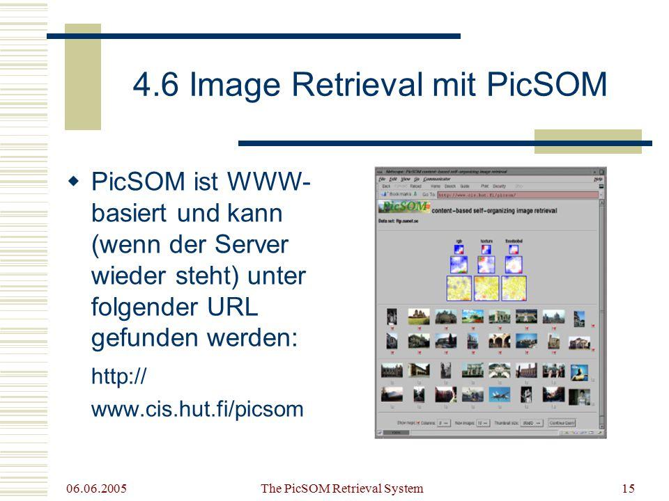 06.06.2005 The PicSOM Retrieval System15 4.6 Image Retrieval mit PicSOM  PicSOM ist WWW- basiert und kann (wenn der Server wieder steht) unter folgender URL gefunden werden: http:// www.cis.hut.fi/picsom