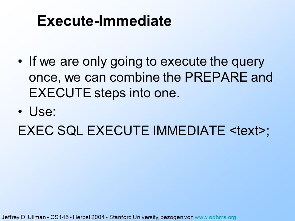 Example: Generic Interface Again EXEC SQL BEGIN DECLARE SECTION; char query[MAX_LENGTH]; EXEC SQL END DECLARE SECTION; while(1) { /* issue SQL> prompt */ /* read user's query into array query */ EXEC SQL EXECUTE IMMEDIATE :query; } Jeffrey D.