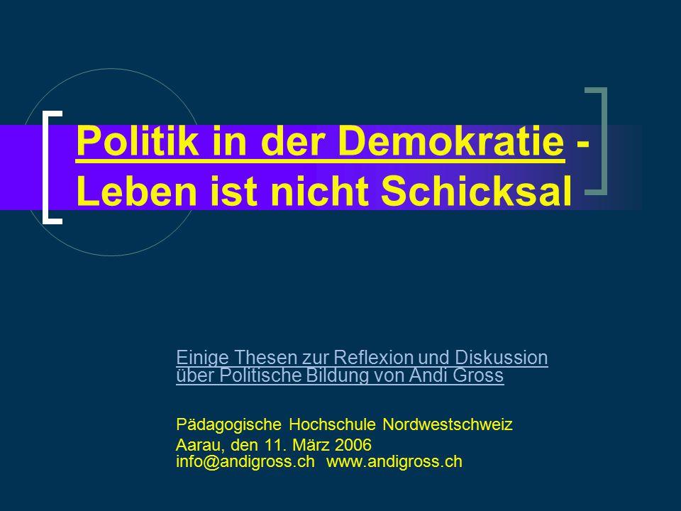 Politik in der Demokratie - Leben ist nicht Schicksal Einige Thesen zur Reflexion und Diskussion über Politische Bildung von Andi Gross Pädagogische Hochschule Nordwestschweiz Aarau, den 11.
