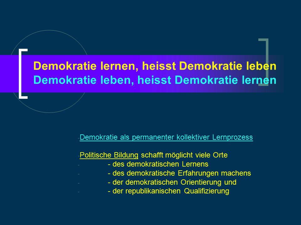 Demokratie lernen, heisst Demokratie leben Demokratie leben, heisst Demokratie lernen - Demokratie als permanenter kollektiver Lernprozess - Politische Bildung schafft möglicht viele Orte - - des demokratischen Lernens - - des demokratische Erfahrungen machens - - der demokratischen Orientierung und - - der republikanischen Qualifizierung