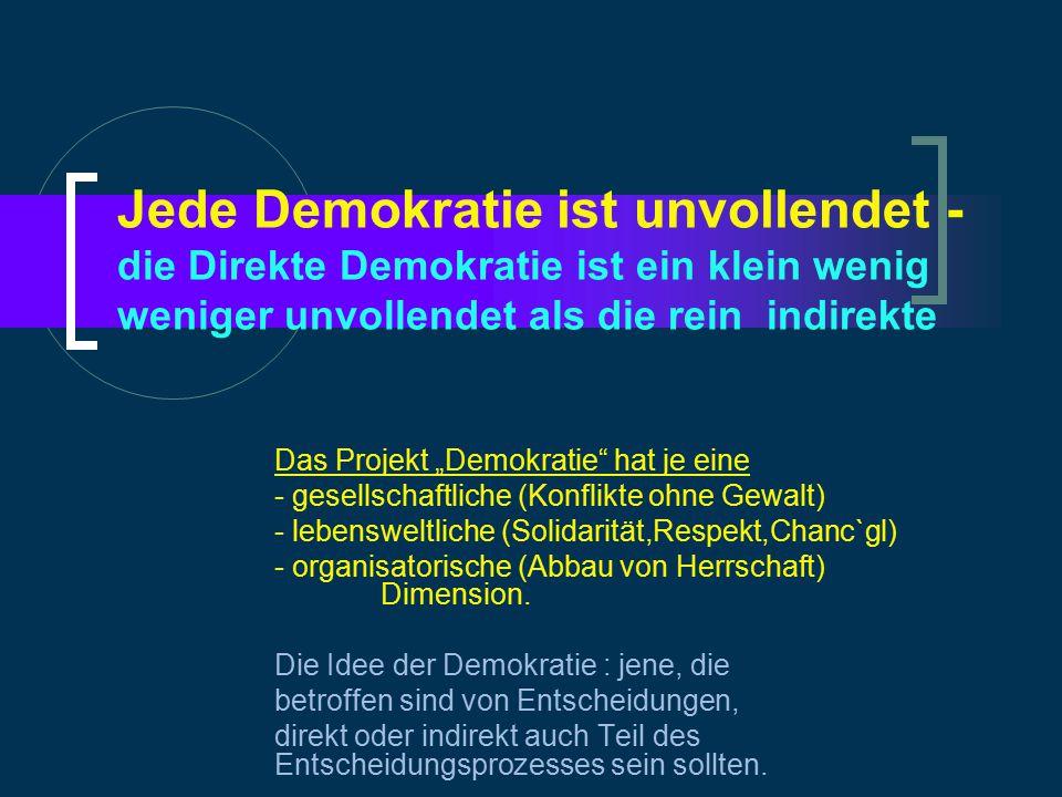 """Jede Demokratie ist unvollendet - die Direkte Demokratie ist ein klein wenig weniger unvollendet als die rein indirekte Das Projekt """"Demokratie hat je eine - gesellschaftliche (Konflikte ohne Gewalt) - lebensweltliche (Solidarität,Respekt,Chanc`gl) - organisatorische (Abbau von Herrschaft) Dimension."""