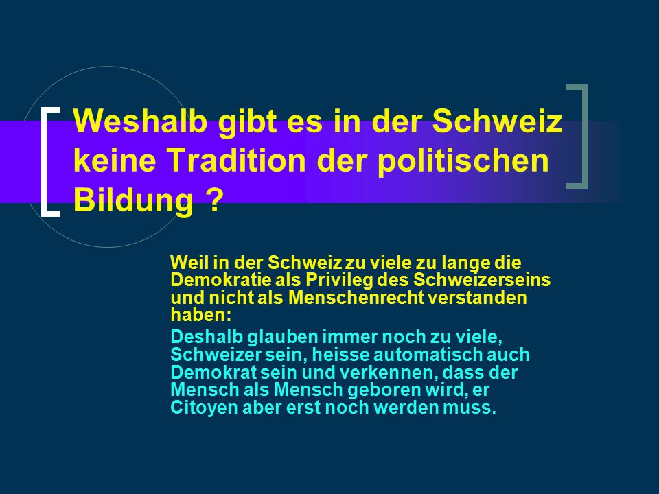 Weshalb gibt es in der Schweiz keine Tradition der politischen Bildung ? Weil in der Schweiz zu viele zu lange die Demokratie als Privileg des Schweiz