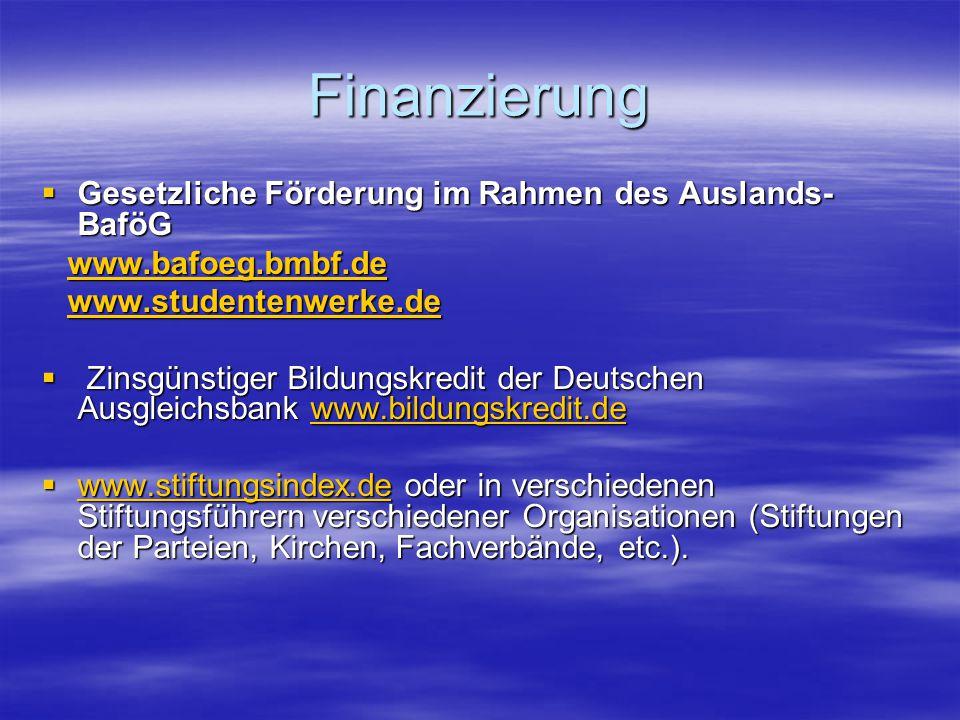 Finanzierung  Gesetzliche Förderung im Rahmen des Auslands- BaföG www.bafoeg.bmbf.de www.bafoeg.bmbf.dewww.bafoeg.bmbf.de www.studentenwerke.de www.studentenwerke.dewww.studentenwerke.de  Zinsgünstiger Bildungskredit der Deutschen Ausgleichsbank www.bildungskredit.de www.bildungskredit.de  www.stiftungsindex.de oder in verschiedenen Stiftungsführern verschiedener Organisationen (Stiftungen der Parteien, Kirchen, Fachverbände, etc.).