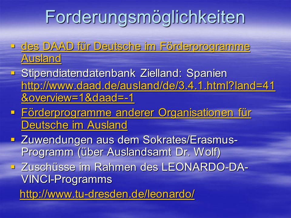 Forderungsmöglichkeiten  des DAAD für Deutsche im Förderprogramme Ausland des DAAD für Deutsche im Förderprogramme Ausland des DAAD für Deutsche im Förderprogramme Ausland  Stipendiatendatenbank Zielland: Spanien http://www.daad.de/ausland/de/3.4.1.html?land=41 &overview=1&daad=-1 http://www.daad.de/ausland/de/3.4.1.html?land=41 &overview=1&daad=-1 http://www.daad.de/ausland/de/3.4.1.html?land=41 &overview=1&daad=-1  Förderprogramme anderer Organisationen für Deutsche im Ausland Förderprogramme anderer Organisationen für Deutsche im Ausland Förderprogramme anderer Organisationen für Deutsche im Ausland  Zuwendungen aus dem Sokrates/Erasmus- Programm (über Auslandsamt Dr.