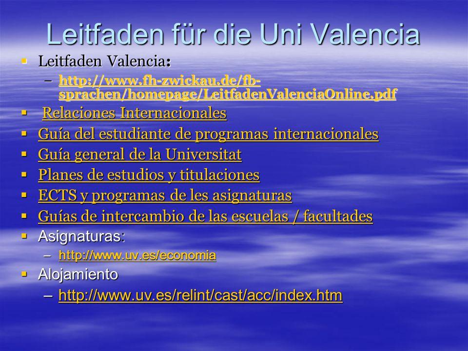 Leitfaden für die Uni Valencia  Leitfaden Valencia: –http://www.fh-zwickau.de/fb- sprachen/homepage/LeitfadenValenciaOnline.pdf http://www.fh-zwickau.de/fb- sprachen/homepage/LeitfadenValenciaOnline.pdfhttp://www.fh-zwickau.de/fb- sprachen/homepage/LeitfadenValenciaOnline.pdf  Relaciones Internacionales Relaciones InternacionalesRelaciones Internacionales  Guía del estudiante de programas internacionales Guía del estudiante de programas internacionales Guía del estudiante de programas internacionales  Guía general de la Universitat Guía general de la Universitat Guía general de la Universitat  Planes de estudios y titulaciones Planes de estudios y titulaciones Planes de estudios y titulaciones  ECTS y programas de les asignaturas ECTS y programas de les asignaturas ECTS y programas de les asignaturas  Guías de intercambio de las escuelas / facultades Guías de intercambio de las escuelas / facultades Guías de intercambio de las escuelas / facultades  Asignaturas: –http://www.uv.es/economia http://www.uv.es/economia  Alojamiento –http://www.uv.es/relint/cast/acc/index.htm http://www.uv.es/relint/cast/acc/index.htm