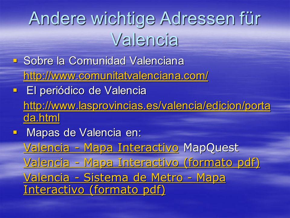Andere wichtige Adressen für Valencia  Sobre la Comunidad Valenciana http://www.comunitatvalenciana.com/  El periódico de Valencia http://www.lasprovincias.es/valencia/edicion/porta da.html http://www.lasprovincias.es/valencia/edicion/porta da.html  Mapas de Valencia en: Valencia - Mapa InteractivoValencia - Mapa Interactivo MapQuest Valencia - Mapa Interactivo Valencia - Mapa Interactivo (formato pdf) Valencia - Mapa Interactivo (formato pdf) Valencia - Sistema de Metro - Mapa Interactivo (formato pdf) Valencia - Sistema de Metro - Mapa Interactivo (formato pdf)