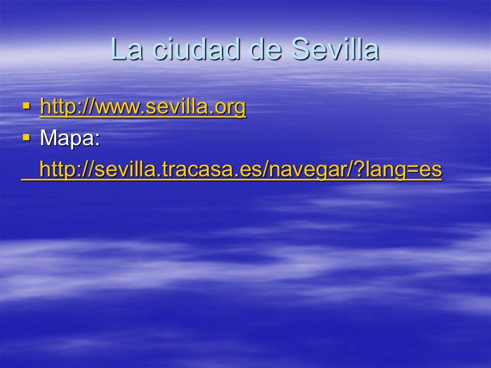 La ciudad de Sevilla  http://www.sevilla.org http://www.sevilla.org  Mapa: http://sevilla.tracasa.es/navegar/?lang=es http://sevilla.tracasa.es/navegar/?lang=es