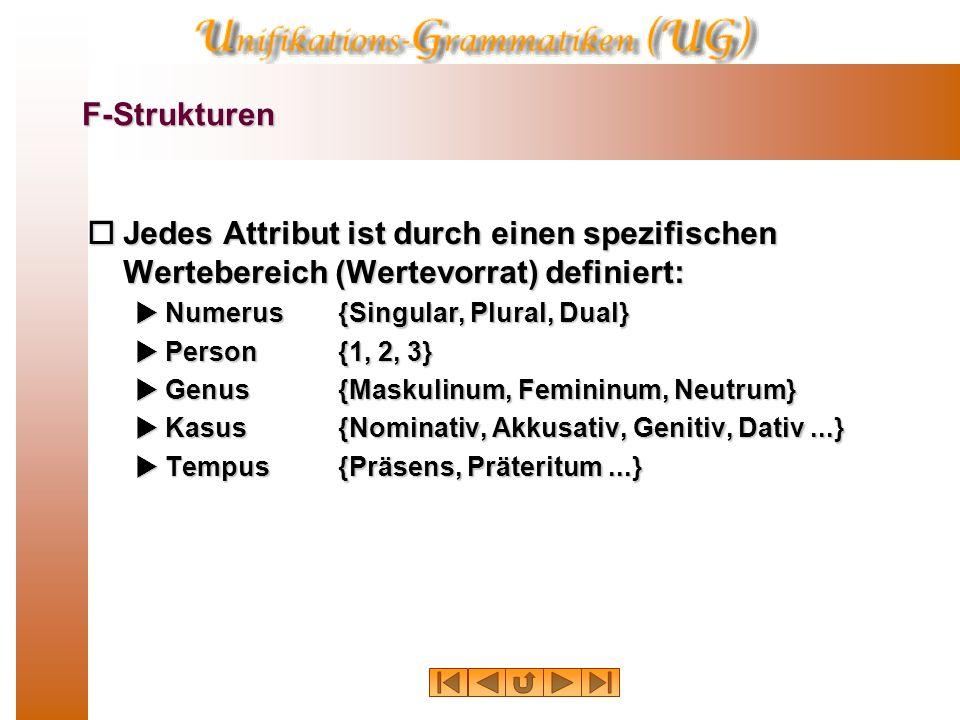 F-Strukturen  Jedes Attribut ist durch einen spezifischen Wertebereich (Wertevorrat) definiert:  Numerus{Singular, Plural, Dual}  Person {1, 2, 3}  Genus{Maskulinum, Femininum, Neutrum}  Kasus{Nominativ, Akkusativ, Genitiv, Dativ...}  Tempus{Präsens, Präteritum...}
