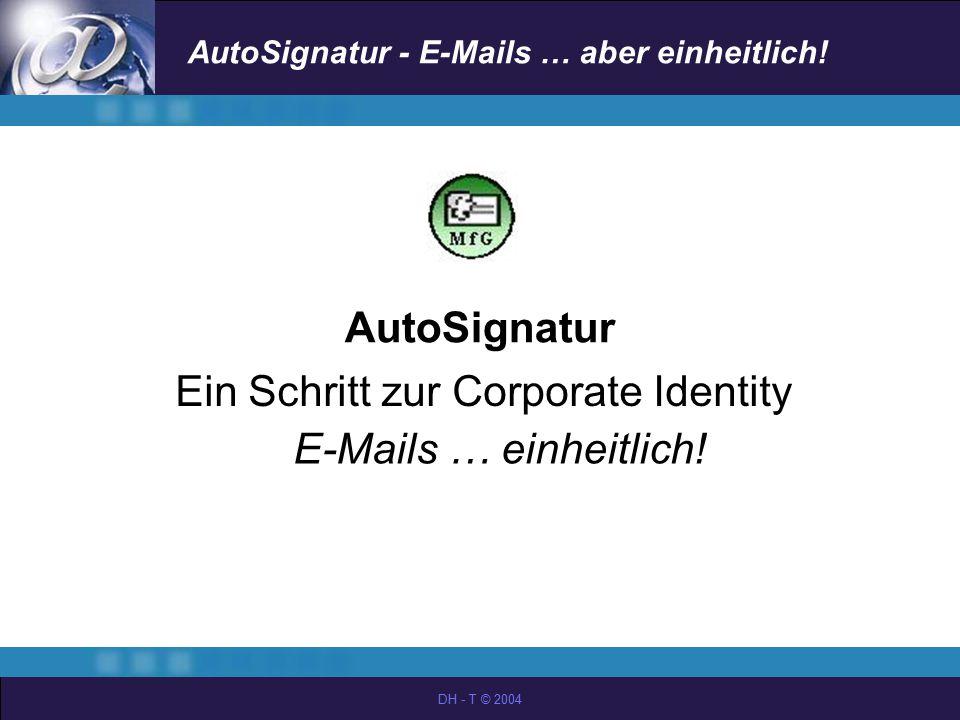 AutoSignatur - E-Mails … aber einheitlich! DH - T © 2004 AutoSignatur Ein Schritt zur Corporate Identity E-Mails … einheitlich!