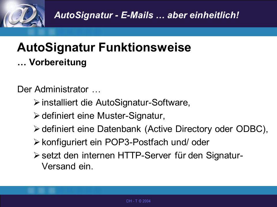 AutoSignatur - E-Mails … aber einheitlich! DH - T © 2004 AutoSignatur Funktionsweise … Vorbereitung Der Administrator …  installiert die AutoSignatur
