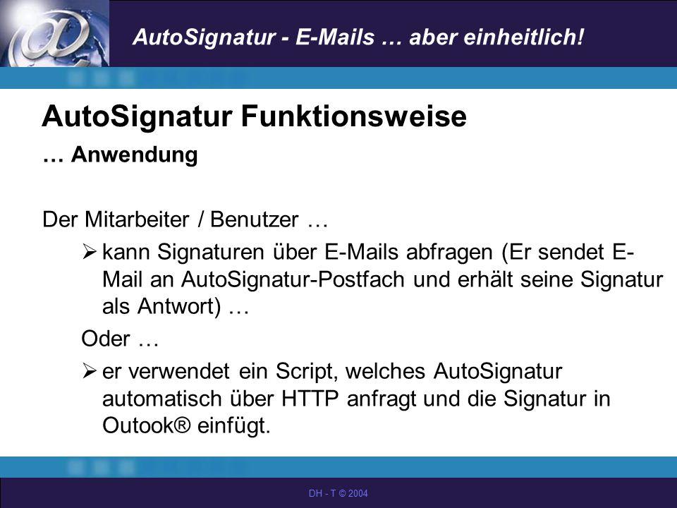 AutoSignatur - E-Mails … aber einheitlich! DH - T © 2004 AutoSignatur Funktionsweise … Anwendung Der Mitarbeiter / Benutzer …  kann Signaturen über E
