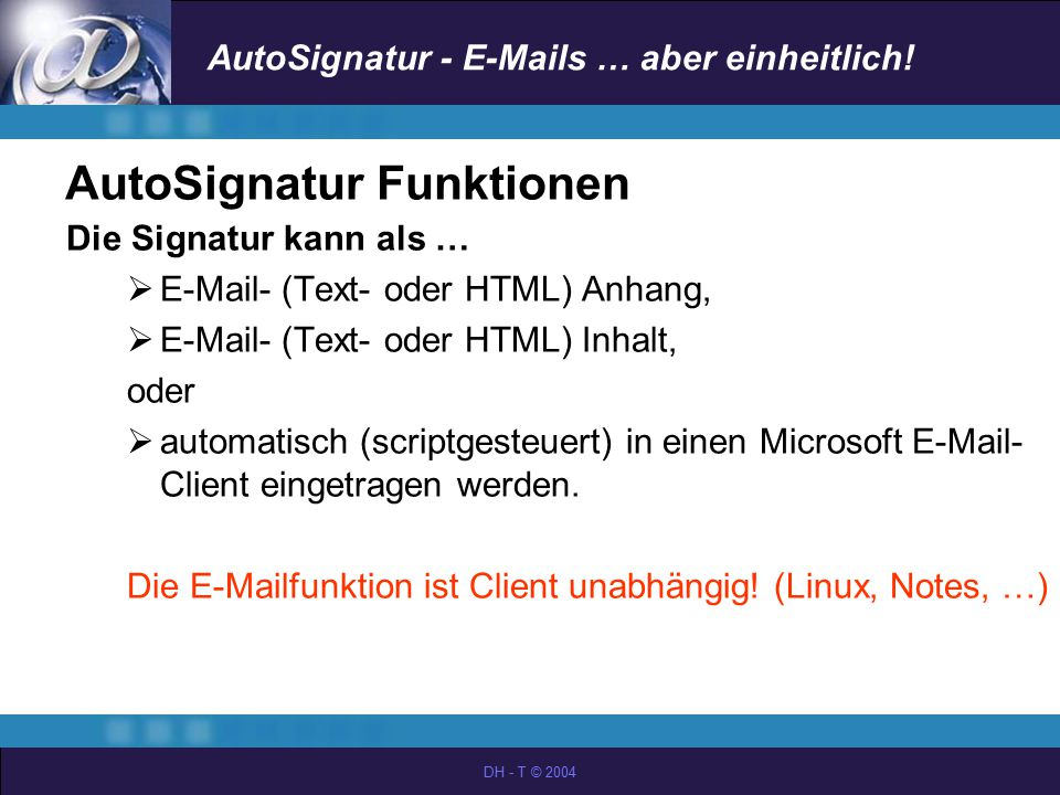 AutoSignatur - E-Mails … aber einheitlich! DH - T © 2004 AutoSignatur Funktionen Die Signatur kann als …  E-Mail- (Text- oder HTML) Anhang,  E-Mail-