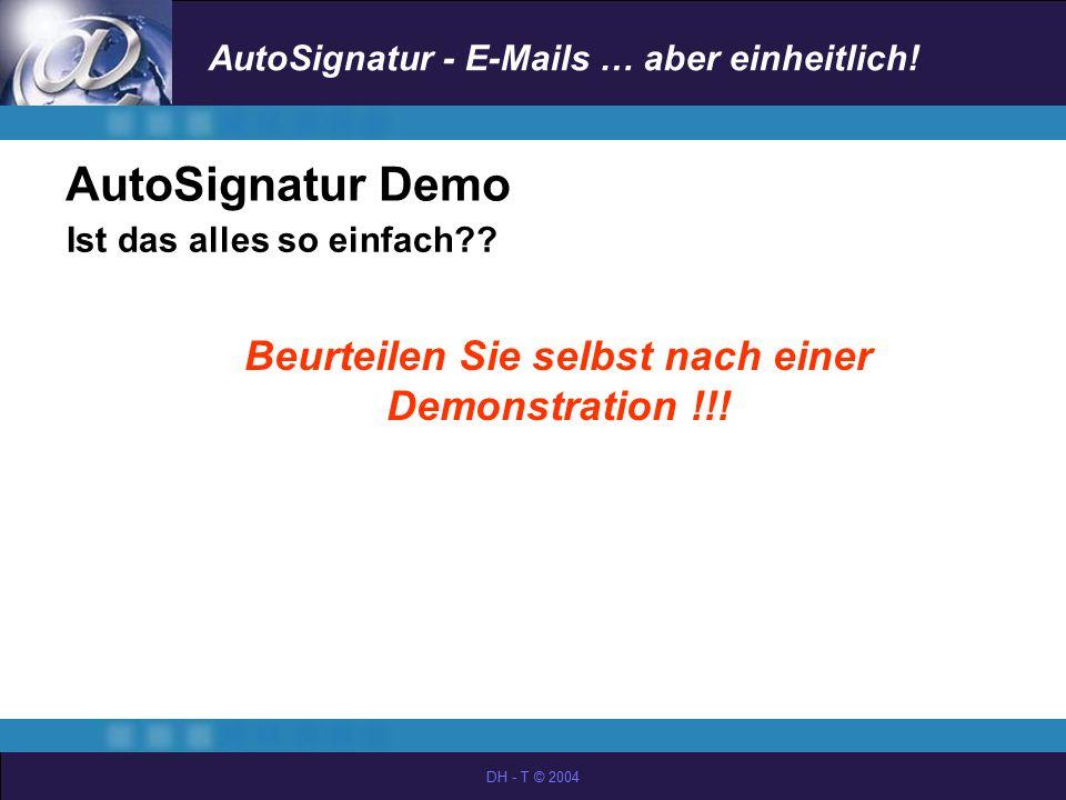 AutoSignatur - E-Mails … aber einheitlich! DH - T © 2004 AutoSignatur Demo Ist das alles so einfach?? Beurteilen Sie selbst nach einer Demonstration !