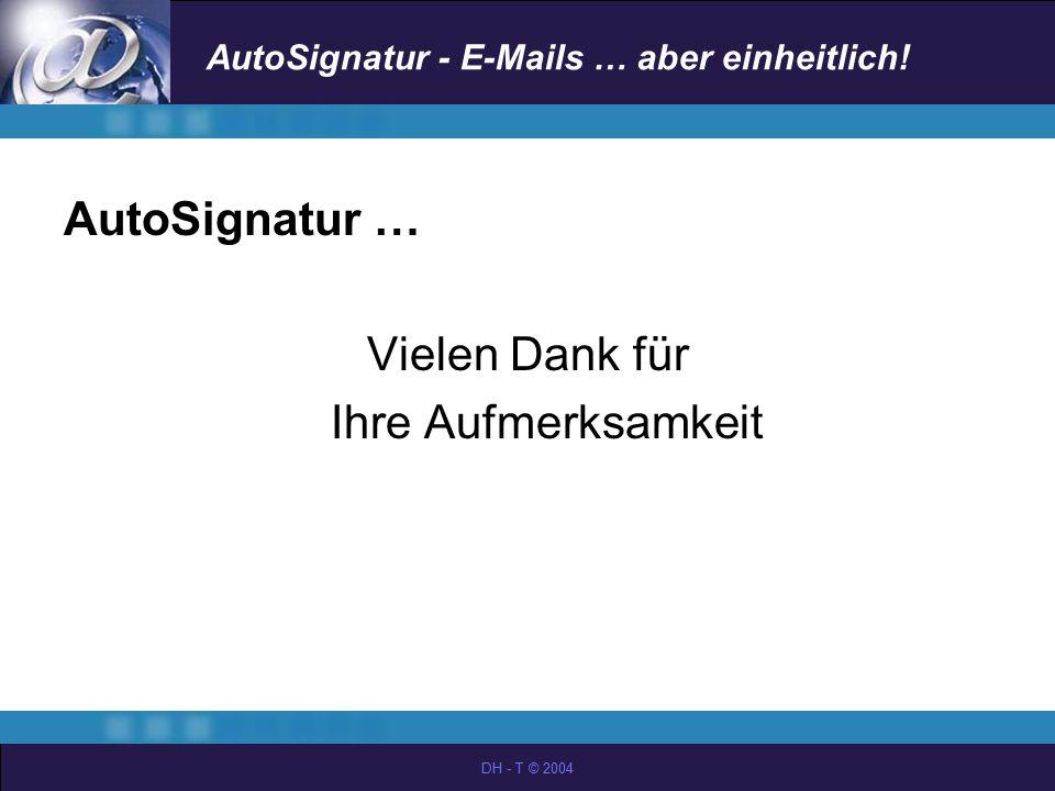 AutoSignatur - E-Mails … aber einheitlich! DH - T © 2004 AutoSignatur … Vielen Dank für Ihre Aufmerksamkeit
