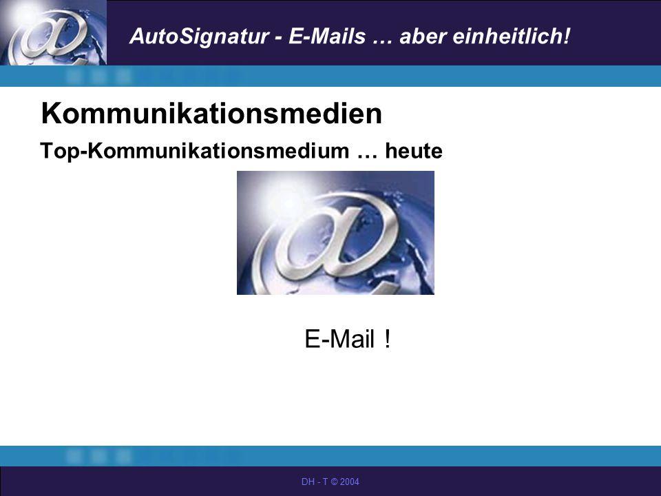 AutoSignatur - E-Mails … aber einheitlich! DH - T © 2004 Kommunikationsmedien Top-Kommunikationsmedium … heute E-Mail !