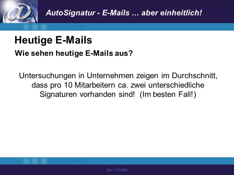 AutoSignatur - E-Mails … aber einheitlich! DH - T © 2004 Heutige E-Mails Wie sehen heutige E-Mails aus? Untersuchungen in Unternehmen zeigen im Durchs