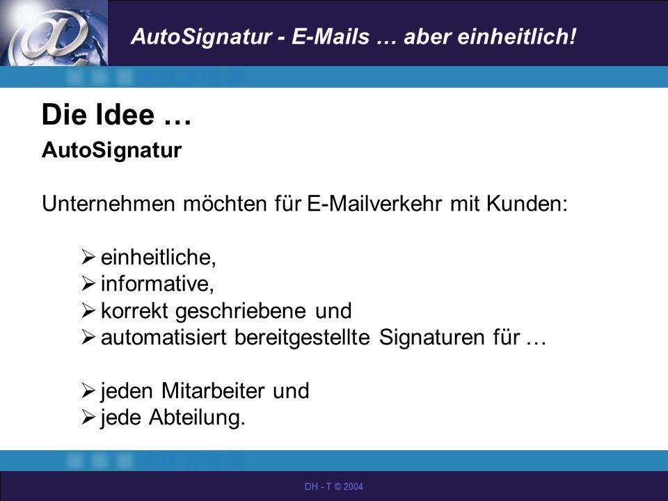 AutoSignatur - E-Mails … aber einheitlich! DH - T © 2004 Die Idee … AutoSignatur Unternehmen möchten für E-Mailverkehr mit Kunden:  einheitliche,  i