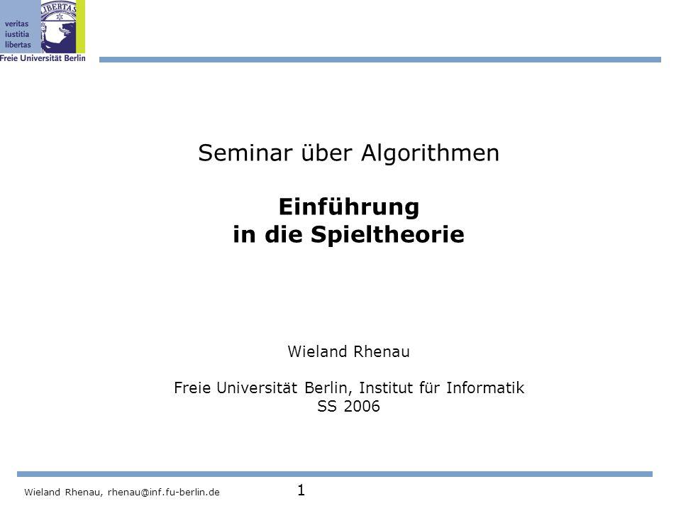 Wieland Rhenau, rhenau@inf.fu-berlin.de 1 Seminar über Algorithmen Einführung in die Spieltheorie Wieland Rhenau Freie Universität Berlin, Institut für Informatik SS 2006