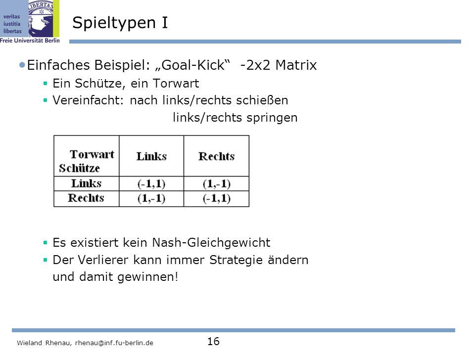 """Wieland Rhenau, rhenau@inf.fu-berlin.de 16 Spieltypen I Einfaches Beispiel: """"Goal-Kick -2x2 Matrix  Ein Schütze, ein Torwart  Vereinfacht: nach links/rechts schießen links/rechts springen  Es existiert kein Nash-Gleichgewicht  Der Verlierer kann immer Strategie ändern und damit gewinnen!"""