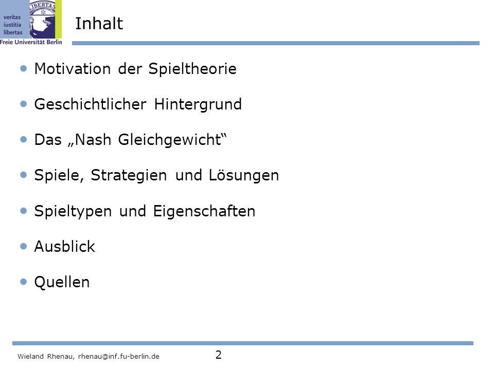 """Wieland Rhenau, rhenau@inf.fu-berlin.de 2 Inhalt Motivation der Spieltheorie Geschichtlicher Hintergrund Das """"Nash Gleichgewicht Spiele, Strategien und Lösungen Spieltypen und Eigenschaften Ausblick Quellen"""