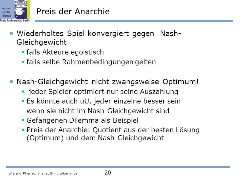 Wieland Rhenau, rhenau@inf.fu-berlin.de 20 Preis der Anarchie Wiederholtes Spiel konvergiert gegen Nash- Gleichgewicht  falls Akteure egoistisch  falls selbe Rahmenbedingungen gelten Nash-Gleichgewicht nicht zwangsweise Optimum.
