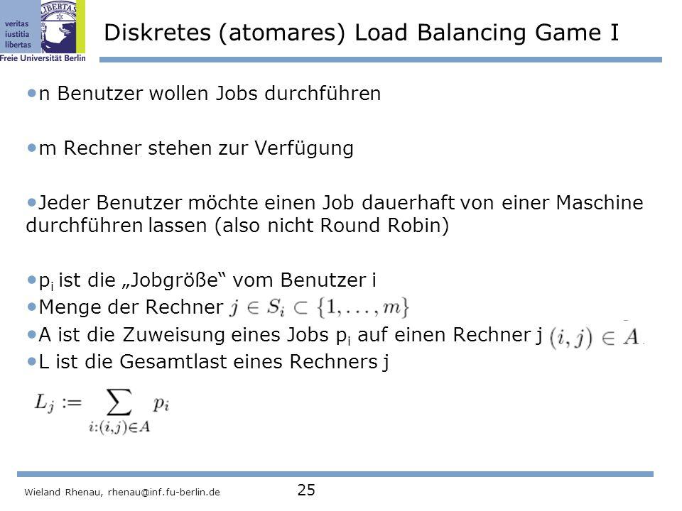 """Wieland Rhenau, rhenau@inf.fu-berlin.de 25 Diskretes (atomares) Load Balancing Game I n Benutzer wollen Jobs durchführen m Rechner stehen zur Verfügung Jeder Benutzer möchte einen Job dauerhaft von einer Maschine durchführen lassen (also nicht Round Robin) p i ist die """"Jobgröße vom Benutzer i Menge der Rechner A ist die Zuweisung eines Jobs p i auf einen Rechner j L ist die Gesamtlast eines Rechners j"""